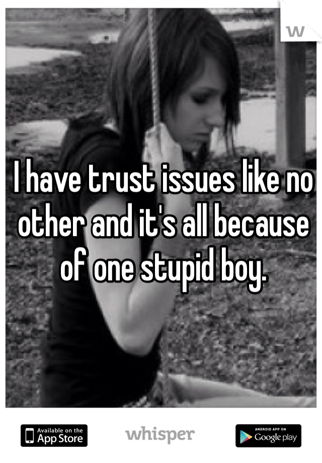 I have trust issues like no other and it's all because of one stupid boy.