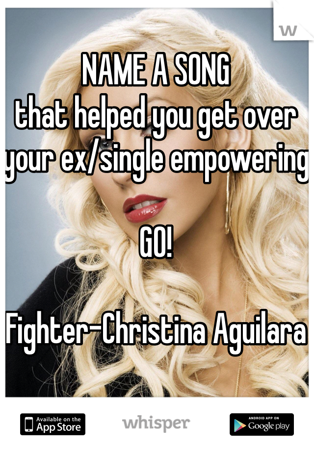 NAME A SONG that helped you get over your ex/single empowering  GO!  Fighter-Christina Aguilara