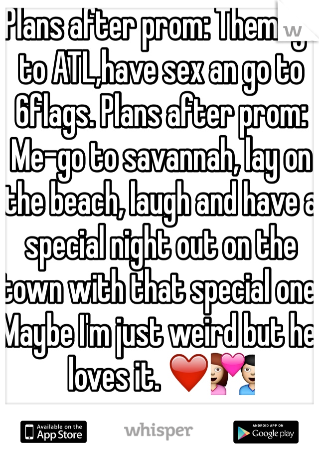 Plans after prom: Them-go to ATL,have sex an go to 6flags. Plans after prom: Me-go to savannah, lay on the beach, laugh and have a special night out on the town with that special one. Maybe I'm just weird but he loves it. ❤️💑
