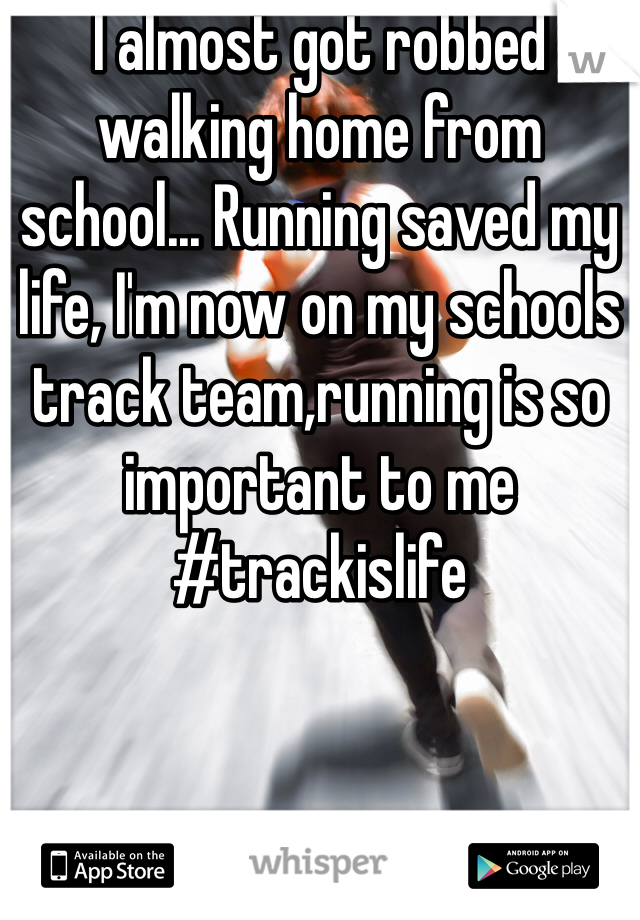 I almost got robbed walking home from school... Running saved my life, I'm now on my schools track team,running is so important to me #trackislife
