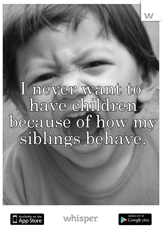I never want to have children because of how my siblings behave.
