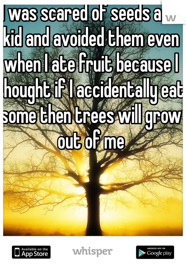 I was scared of seeds as a kid and avoided them even when I ate fruit because I thought if I accidentally eat some then trees will grow out of me