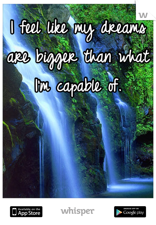 I feel like my dreams are bigger than what I'm capable of.