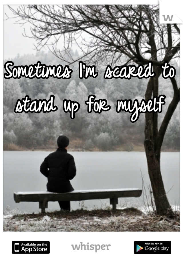 Sometimes I'm scared to stand up for myself