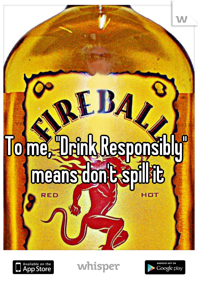 "To me, ""Drink Responsibly"" means don't spill it"