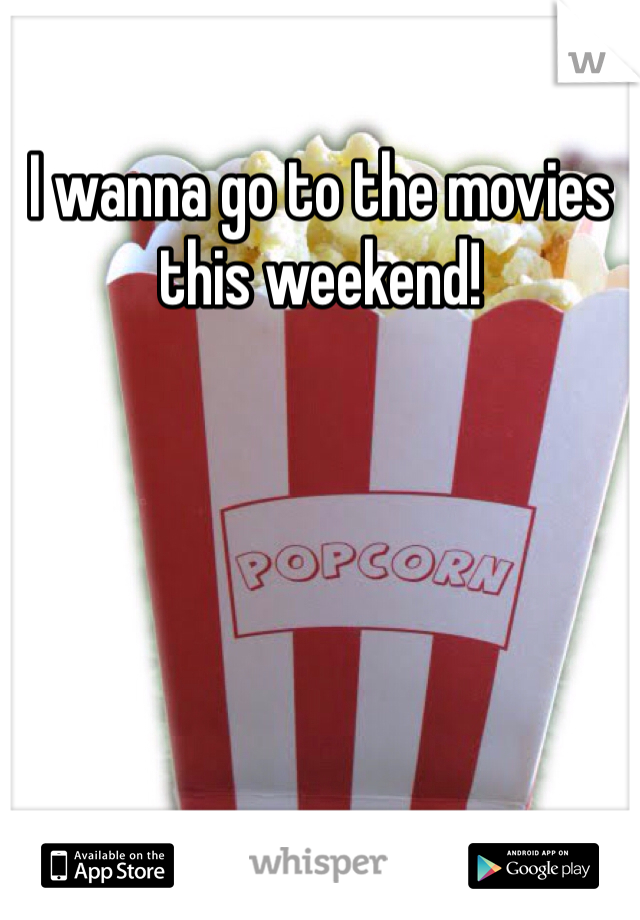 I wanna go to the movies this weekend!