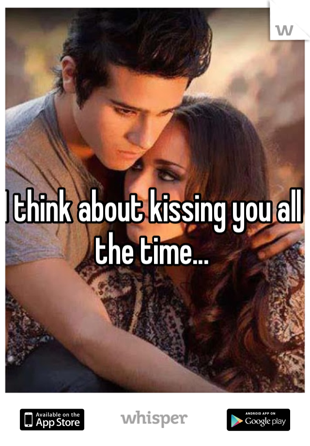 I think about kissing you all the time...