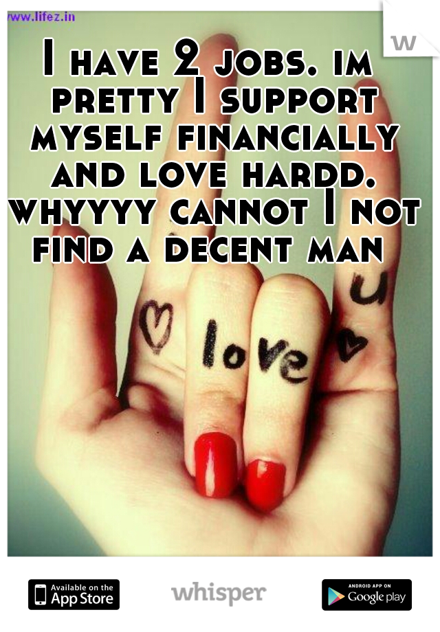 I have 2 jobs. im pretty I support myself financially and love hardd. whyyyy cannot I not find a decent man
