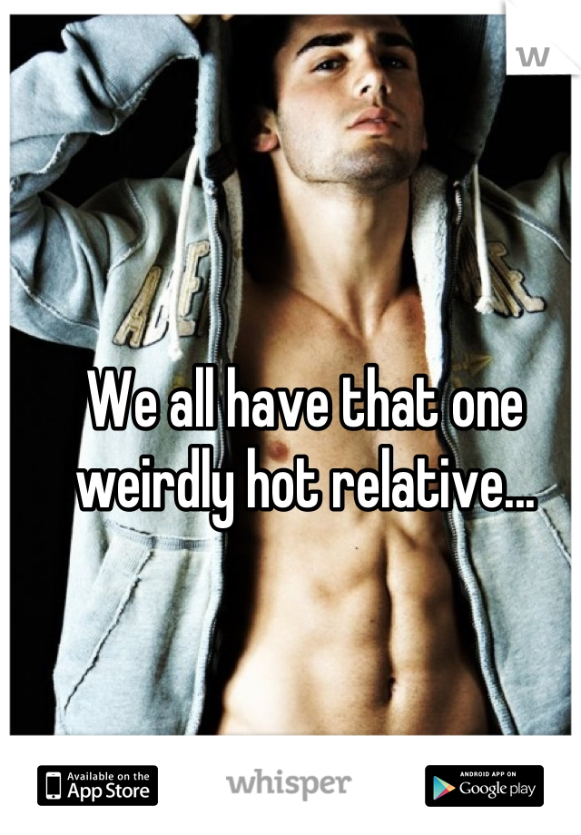 We all have that one weirdly hot relative...