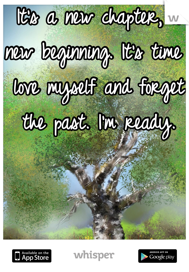It's a new chapter, a new beginning. It's time I love myself and forget the past. I'm ready.