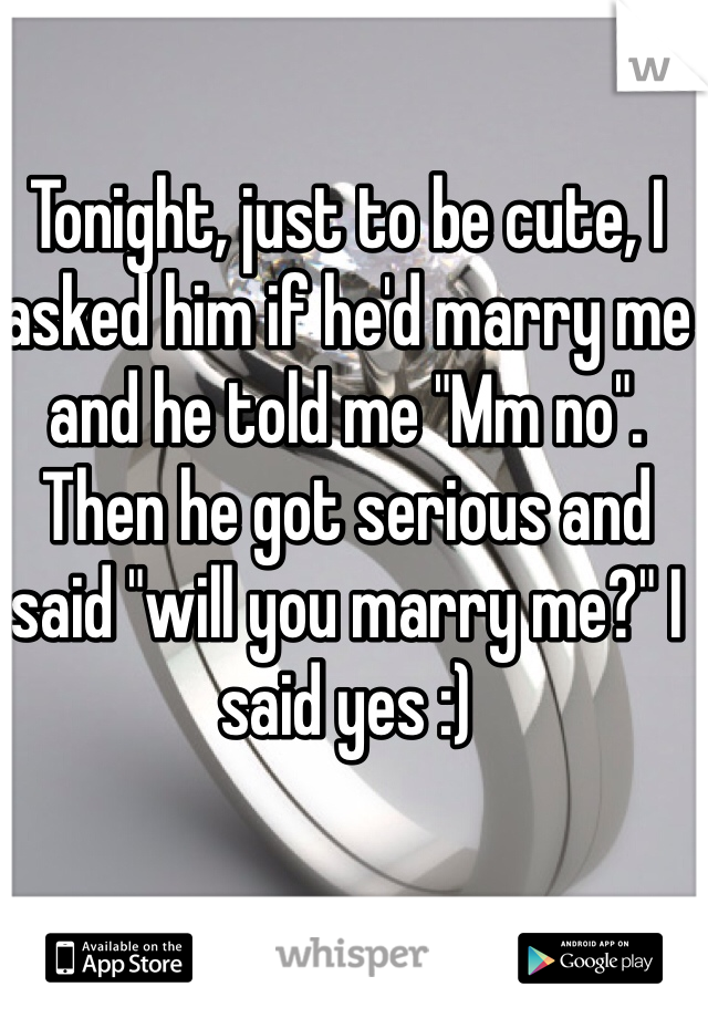 """Tonight, just to be cute, I asked him if he'd marry me and he told me """"Mm no"""". Then he got serious and said """"will you marry me?"""" I said yes :)"""