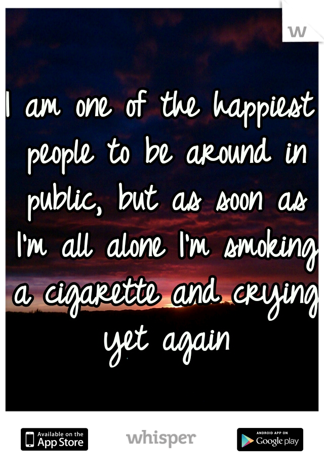 I am one of the happiest people to be around in public, but as soon as I'm all alone I'm smoking a cigarette and crying yet again