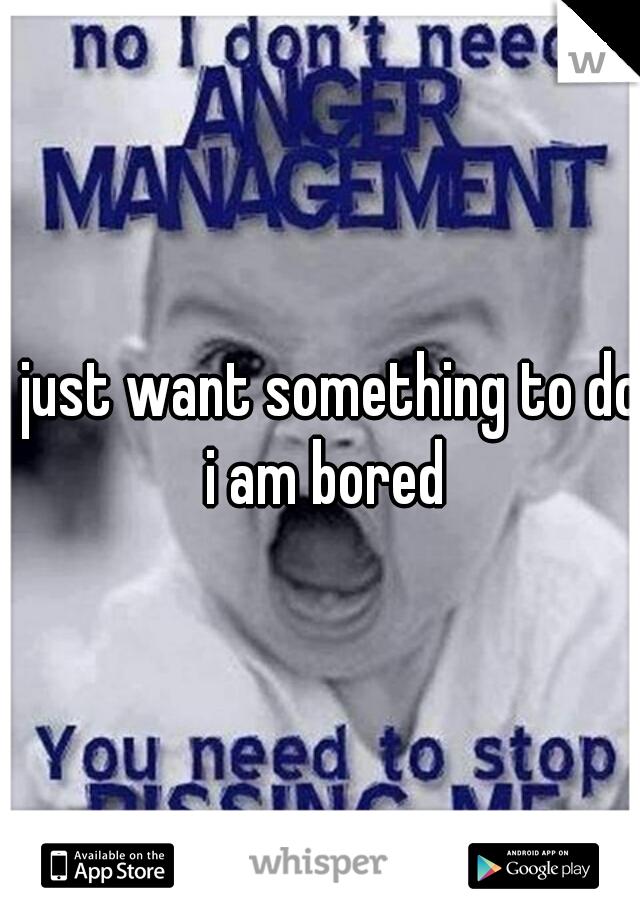I just want something to do i am bored