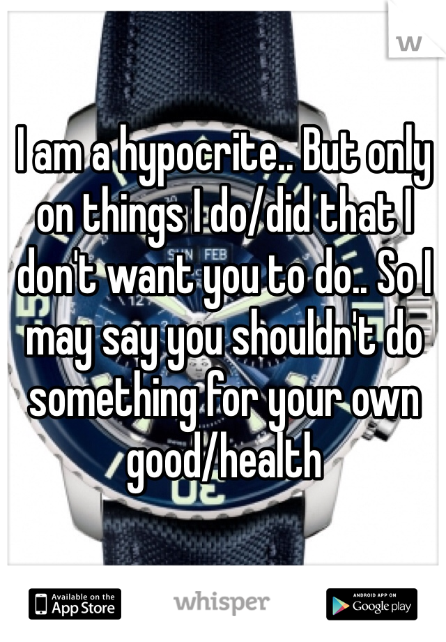 I am a hypocrite.. But only on things I do/did that I don't want you to do.. So I may say you shouldn't do something for your own good/health