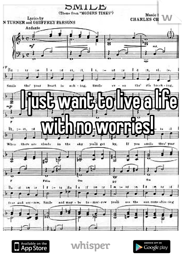 I just want to live a life with no worries!