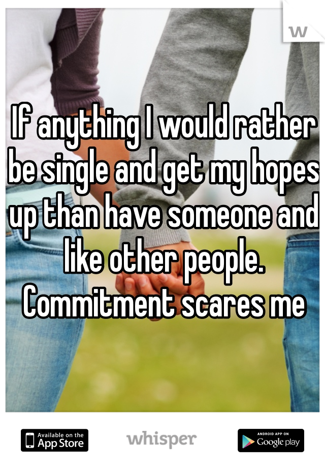 If anything I would rather be single and get my hopes up than have someone and like other people. Commitment scares me