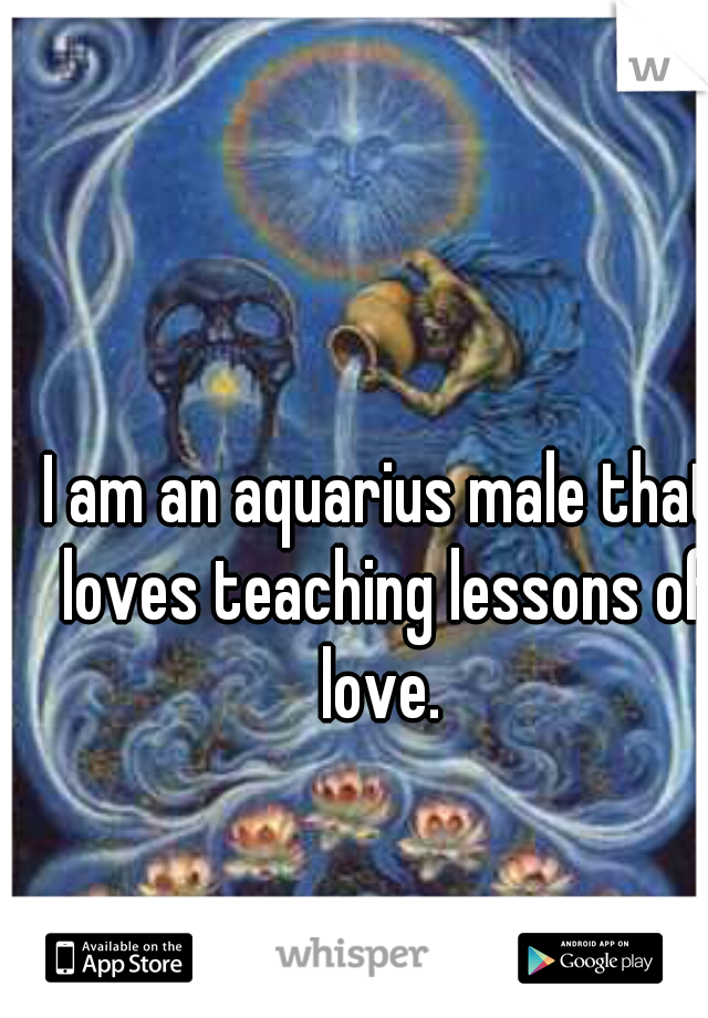 I am an aquarius male that loves teaching lessons of love.