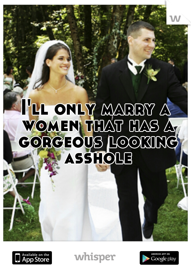 I'll only marry a women that has a gorgeous looking asshole