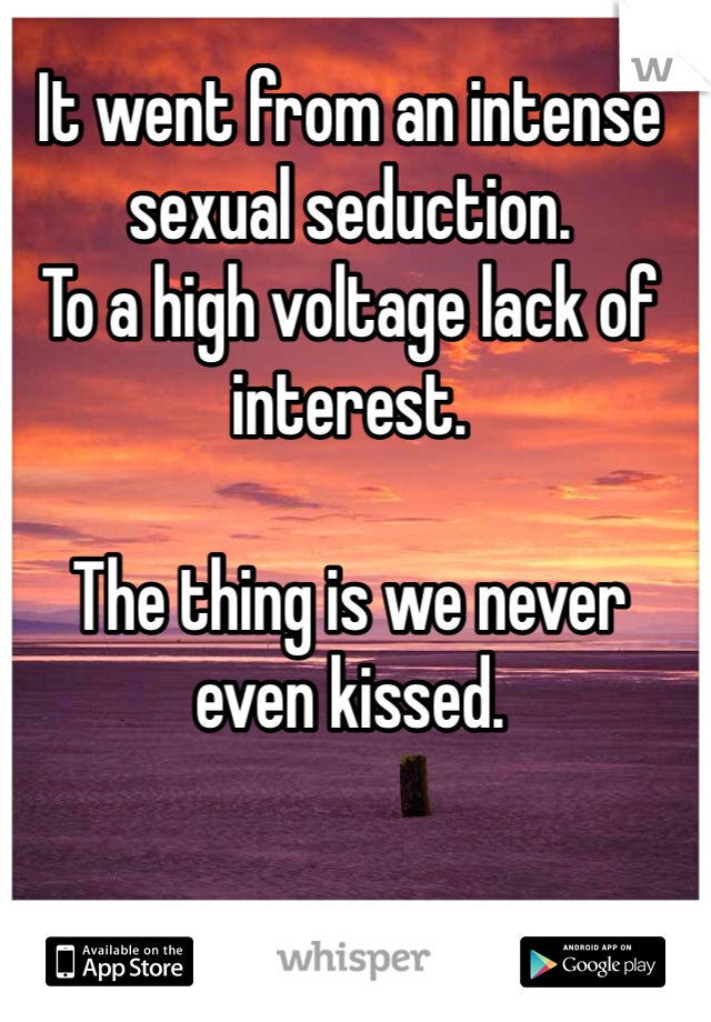 It went from an intense sexual seduction.  To a high voltage lack of interest.   The thing is we never even kissed.