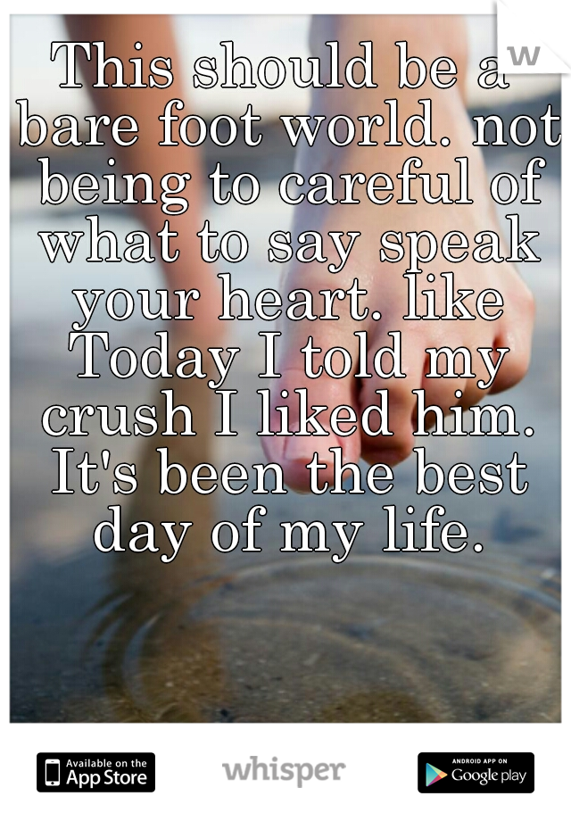 This should be a bare foot world. not being to careful of what to say speak your heart. like Today I told my crush I liked him. It's been the best day of my life.