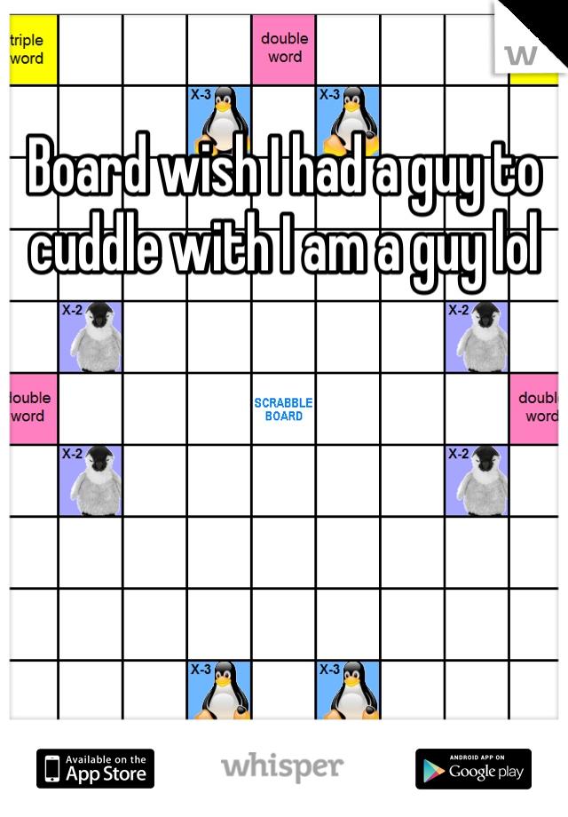 Board wish I had a guy to cuddle with I am a guy lol