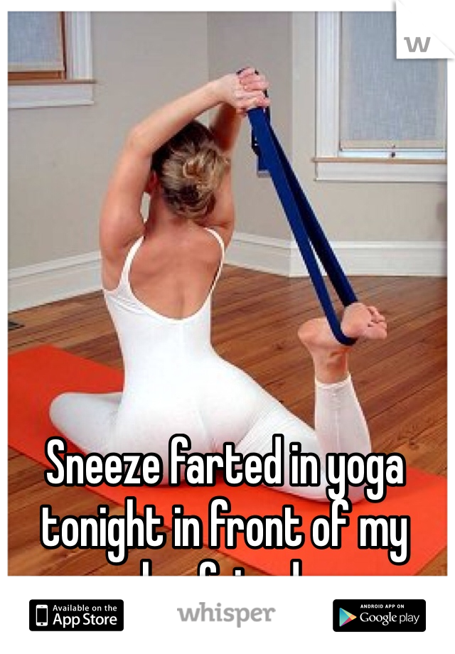 Sneeze farted in yoga tonight in front of my boyfriend.