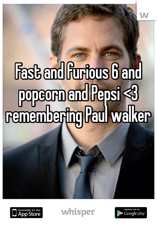 Fast and furious 6 and popcorn and Pepsi <3 remembering Paul walker