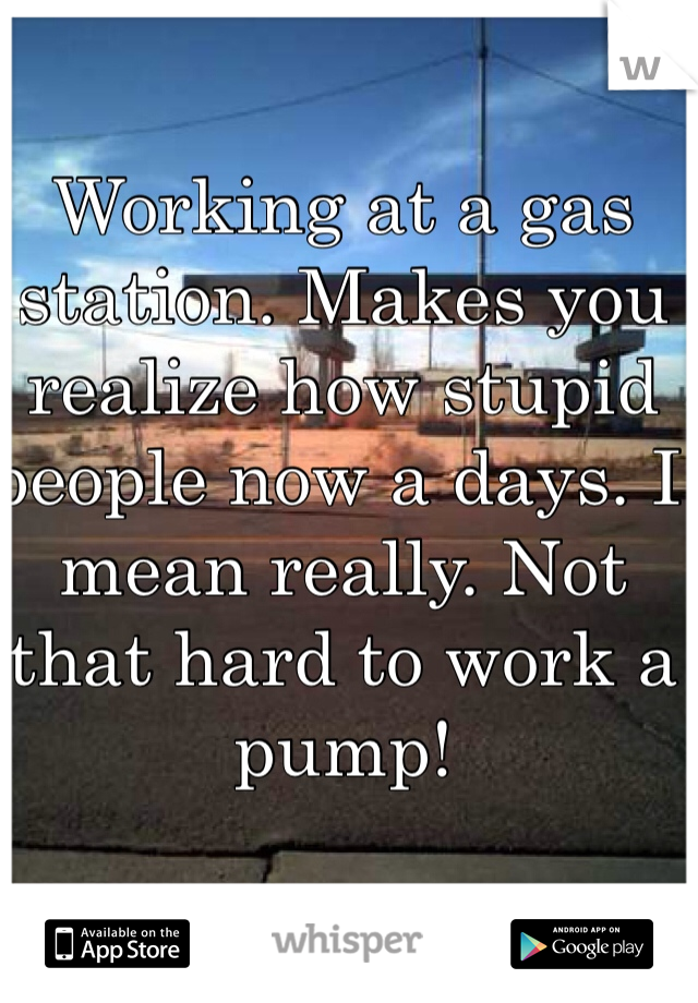 Working at a gas station. Makes you realize how stupid people now a days. I mean really. Not that hard to work a pump!