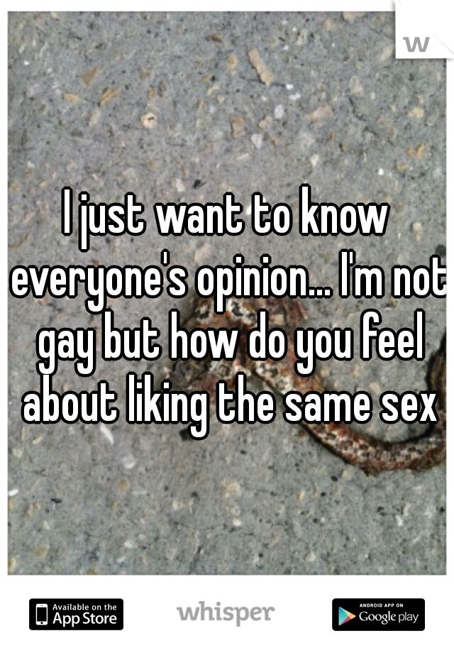 I just want to know everyone's opinion... I'm not gay but how do you feel about liking the same sex
