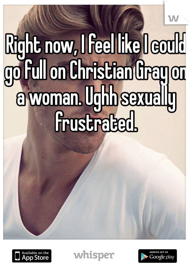 Right now, I feel like I could go full on Christian Gray on a woman. Ughh sexually frustrated.