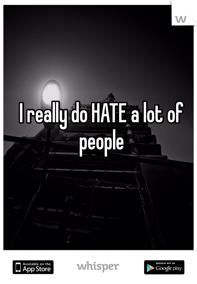 I really do HATE a lot of people