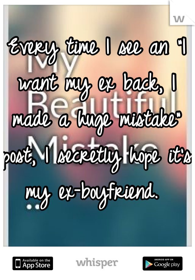 "Every time I see an ""I want my ex back, I made a huge mistake"" post, I secretly hope it's my ex-boyfriend."