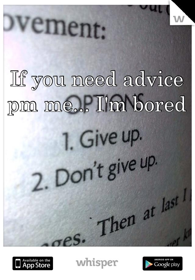 If you need advice pm me... I'm bored