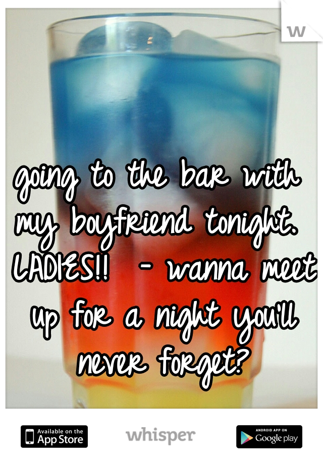 going to the bar with my boyfriend tonight.  LADIES!!  - wanna meet up for a night you'll never forget?