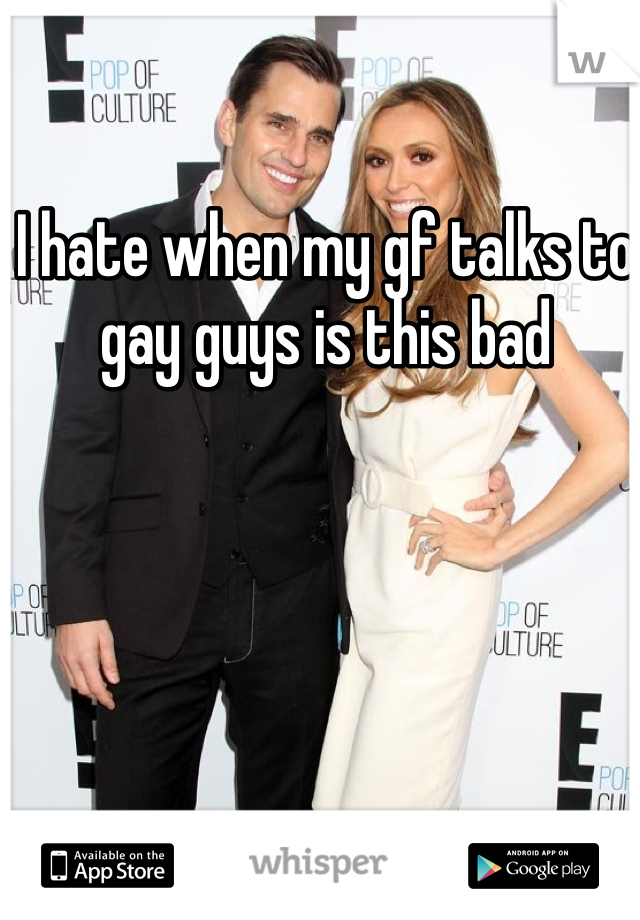 I hate when my gf talks to gay guys is this bad