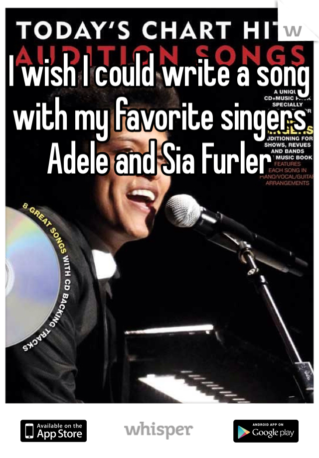 I wish I could write a song with my favorite singers Adele and Sia Furler
