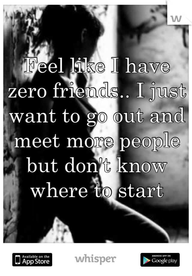 Feel like I have zero friends.. I just want to go out and meet more people but don't know where to start