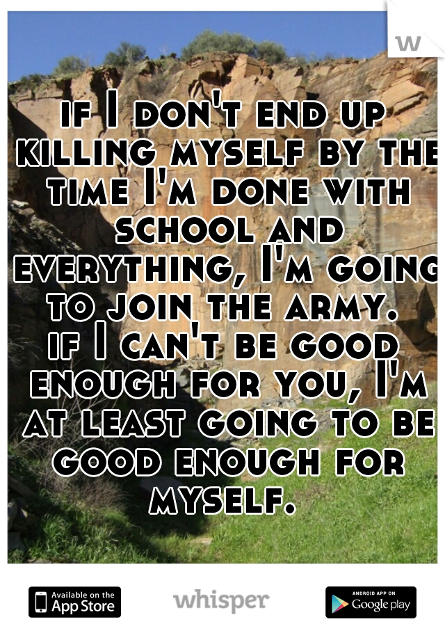 if I don't end up killing myself by the time I'm done with school and everything, I'm going to join the army.   if I can't be good enough for you, I'm at least going to be good enough for myself.