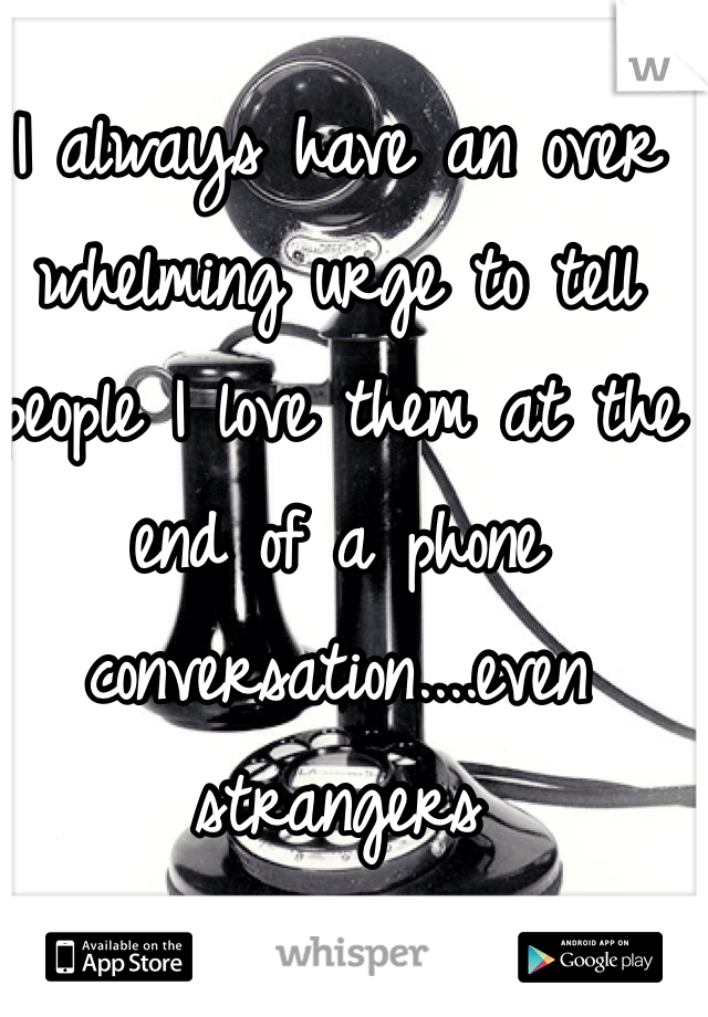 I always have an over whelming urge to tell people I love them at the end of a phone conversation....even strangers
