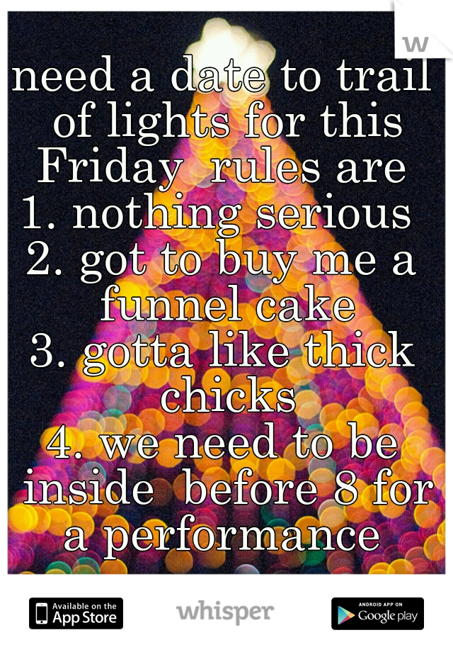 need a date to trail of lights for this Friday  rules are  1. nothing serious  2. got to buy me a funnel cake 3. gotta like thick chicks 4. we need to be inside  before 8 for a performance