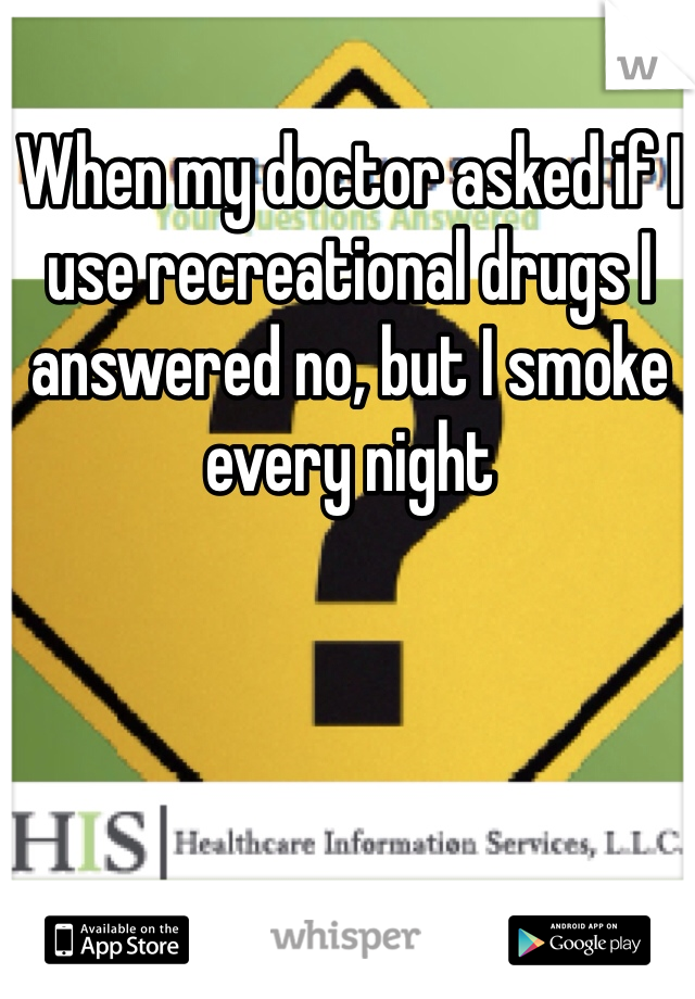When my doctor asked if I use recreational drugs I answered no, but I smoke every night