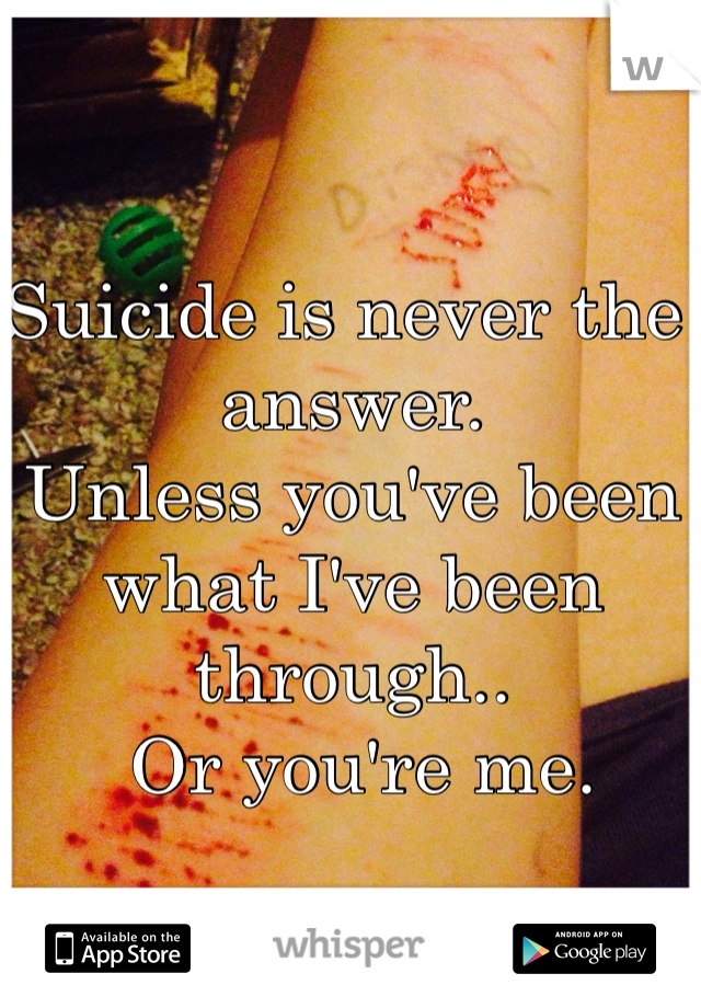Suicide is never the answer.  Unless you've been what I've been through..  Or you're me.