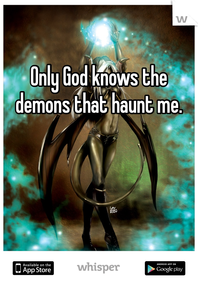 Only God knows the demons that haunt me.