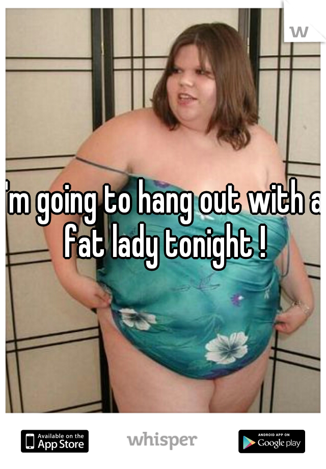 I'm going to hang out with a fat lady tonight !