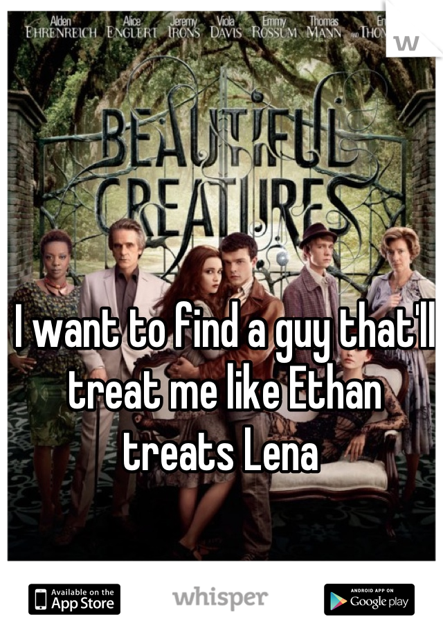 I want to find a guy that'll treat me like Ethan treats Lena