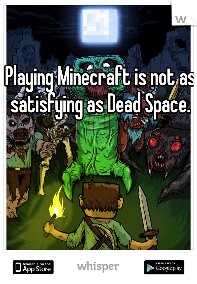Playing Minecraft is not as satisfying as Dead Space.