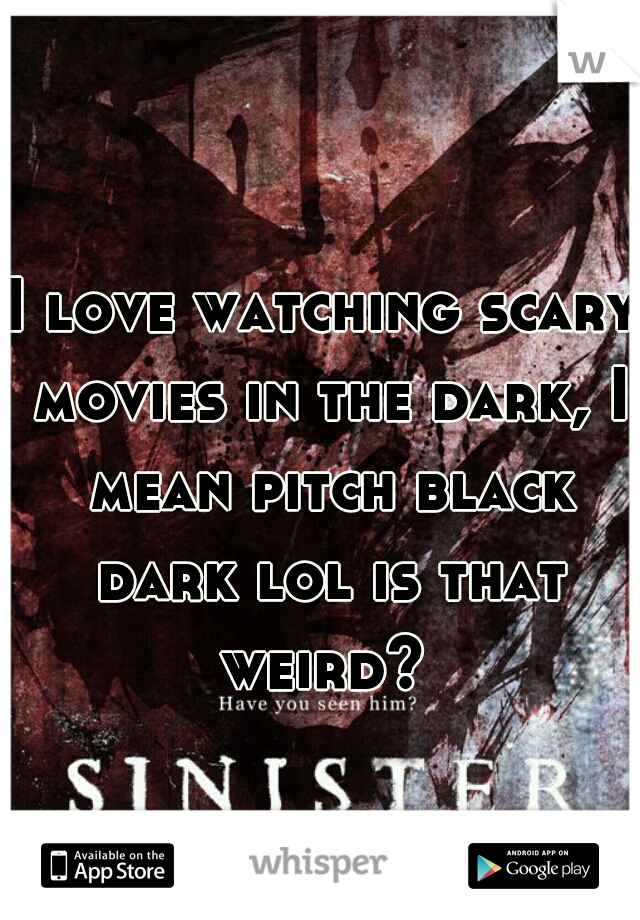I love watching scary movies in the dark, I mean pitch black dark lol is that weird?
