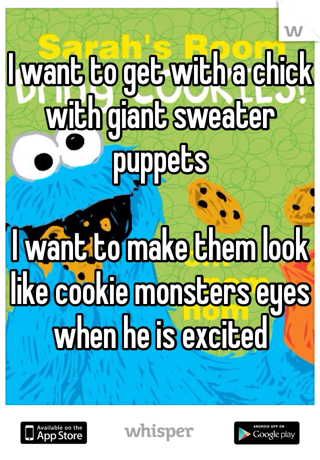 I want to get with a chick with giant sweater puppets  I want to make them look like cookie monsters eyes when he is excited