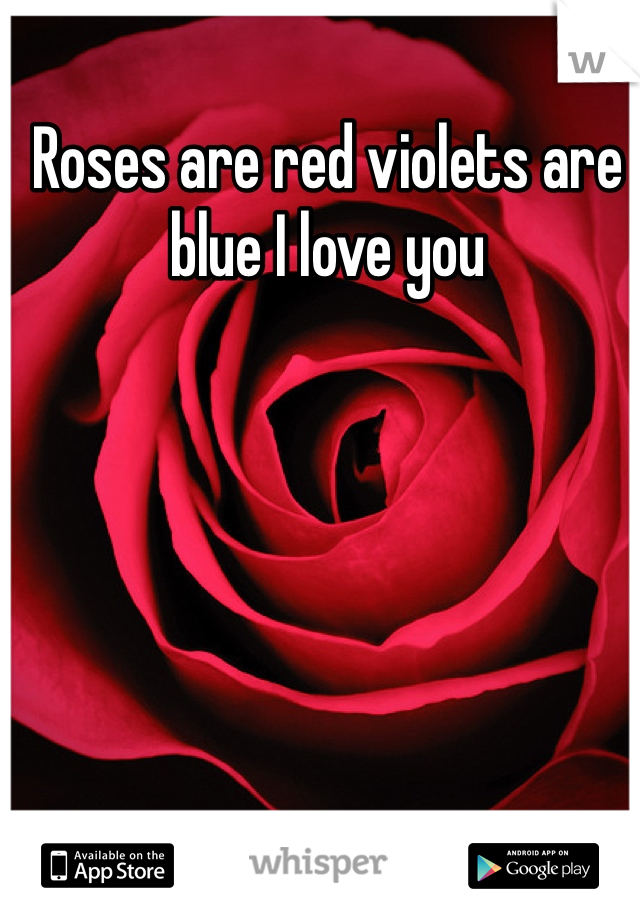 Roses are red violets are blue I love you