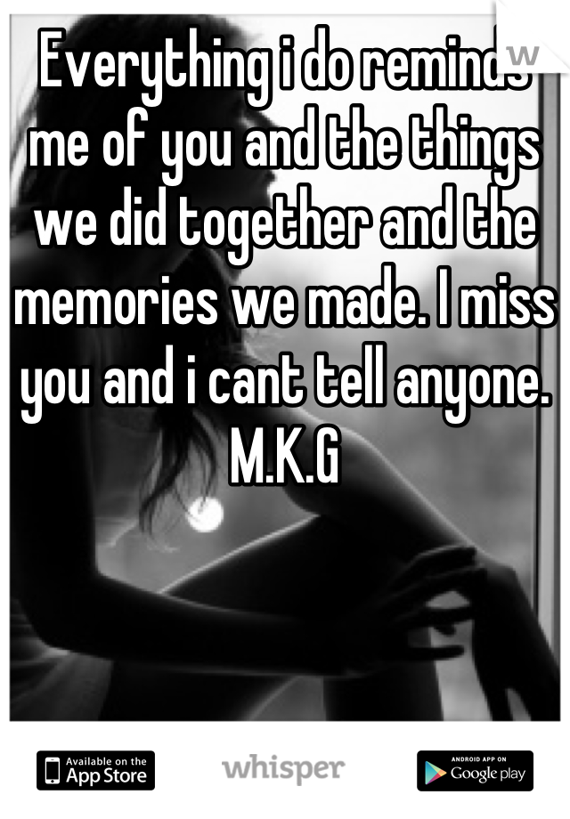 Everything i do reminds me of you and the things we did together and the memories we made. I miss you and i cant tell anyone. M.K.G